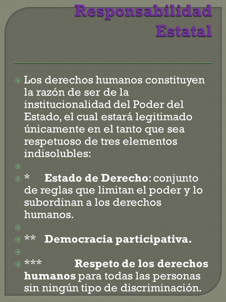 Los derechos humanos constituyen la razón de ser de la institucionalidad del Poder del Estado, el cual estará legitimado únicamente en el tanto que sea respetuoso de tres elementos indisolubles: * Estado de Derecho: conjunto de reglas que limitan el poder y lo subordinan a los derechos humanos.