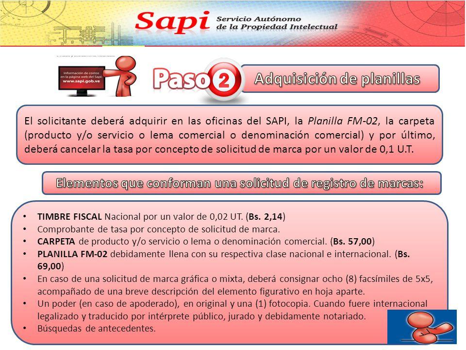 El solicitante deberá adquirir en las oficinas del SAPI, la Planilla FM-02, la carpeta (producto y/o servicio o lema comercial o denominación comercial) y por último, deberá cancelar la tasa por concepto de solicitud de marca por un valor de 0,1 U.T.