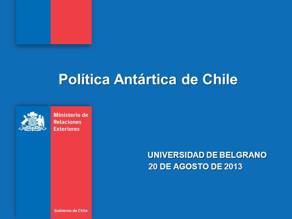 Política Antártica de Chile UNIVERSIDAD DE BELGRANO 20 DE AGOSTO DE 2013
