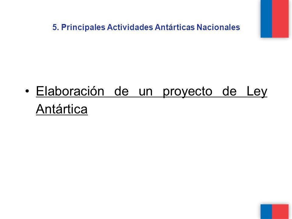 5. Principales Actividades Antárticas Nacionales Elaboración de un proyecto de Ley Antártica