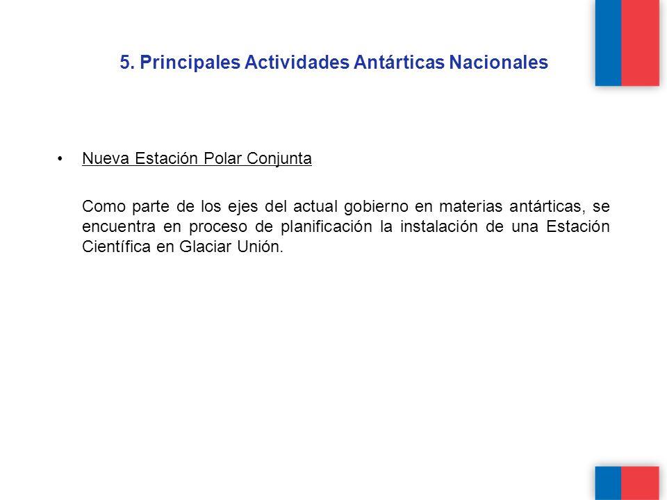 5. Principales Actividades Antárticas Nacionales Nueva Estación Polar Conjunta Como parte de los ejes del actual gobierno en materias antárticas, se e