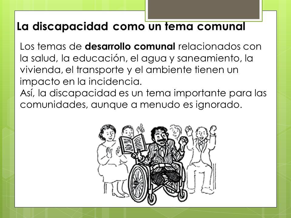 La discapacidad como un tema comunal Los temas de desarrollo comunal relacionados con la salud, la educación, el agua y saneamiento, la vivienda, el t