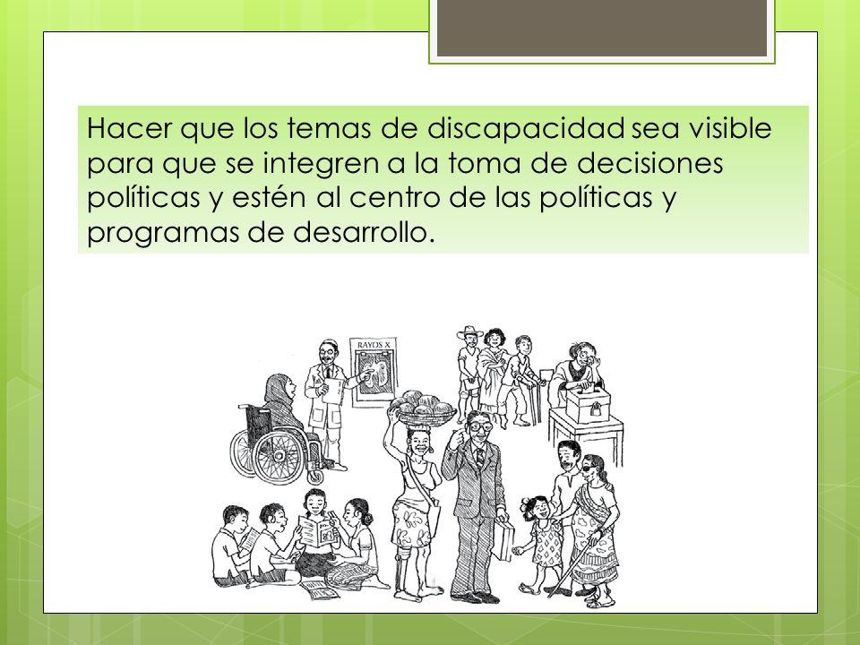 Hacer que los temas de discapacidad sea visible para que se integren a la toma de decisiones políticas y estén al centro de las políticas y programas