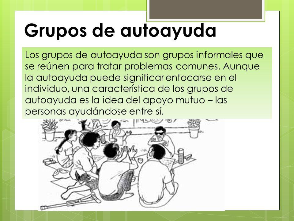 Grupos de autoayuda Los grupos de autoayuda son grupos informales que se reúnen para tratar problemas comunes. Aunque la autoayuda puede significar en