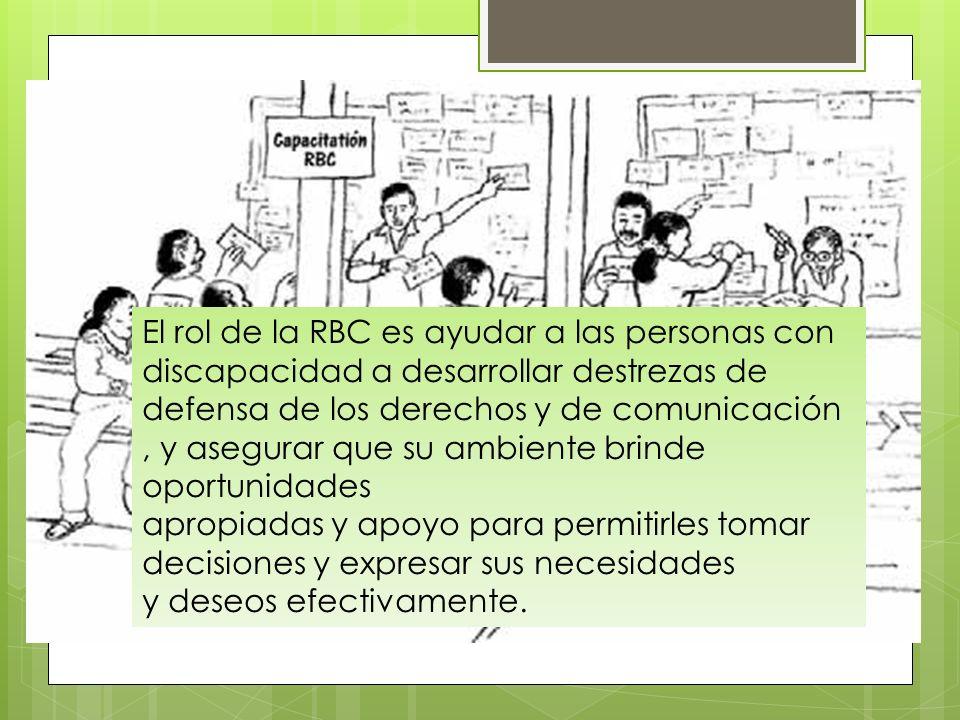 El rol de la RBC es ayudar a las personas con discapacidad a desarrollar destrezas de defensa de los derechos y de comunicación, y asegurar que su amb