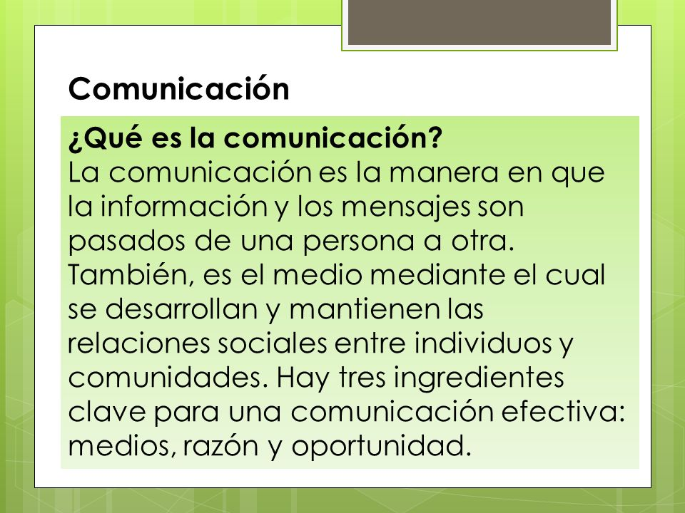 ¿Qué es la comunicación? La comunicación es la manera en que la información y los mensajes son pasados de una persona a otra. También, es el medio med