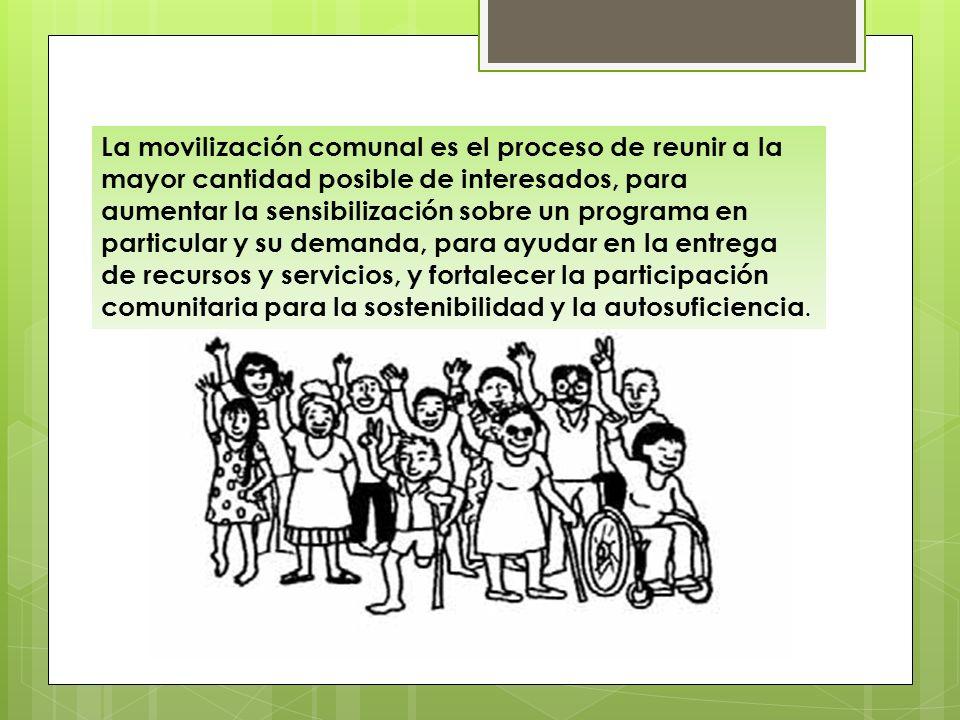 Movilización comunal La movilización comunal es el proceso de reunir a la mayor cantidad posible de interesados, para aumentar la sensibilización sobr