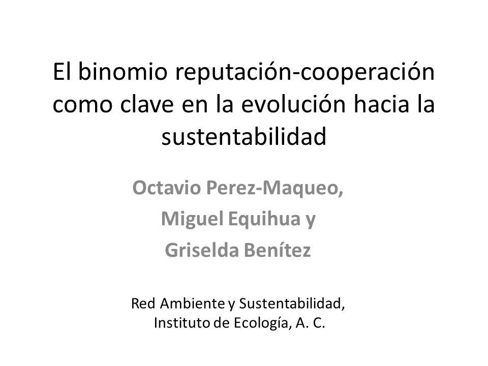 El binomio reputacióncooperación como clave en la evolución hacia la sustentabilidad Octavio Perez-Maqueo, Miguel Equihua y Griselda Benítez Red Ambi