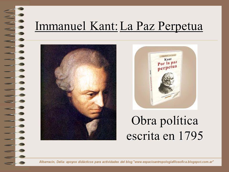 Immanuel Kant: La Paz Perpetua Obra política escrita en 1795 Albarracín, Delia: apoyos didácticos para actividades del blog