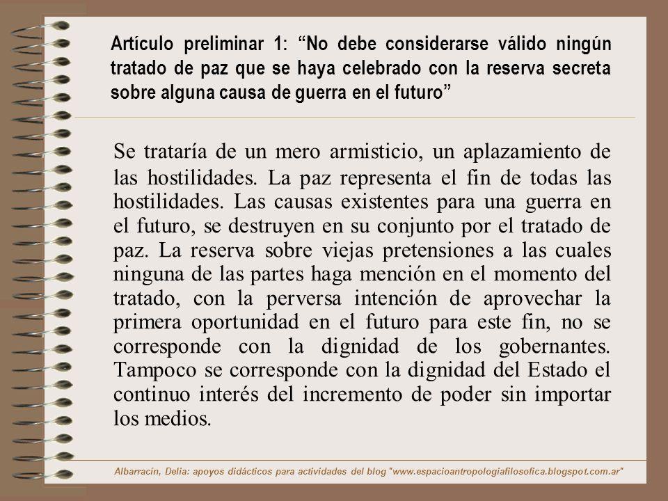 Explicación y Ejemplo de Artículo preliminar 1 Un tratado de Paz que esconda detrás la intención de volver a iniciar las hostilidades en cuanto sea posible no es un auténtico tratado de paz, sino un mero cese temporal de hostilidades.