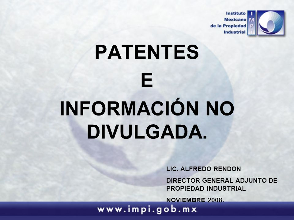 PATENTES E INFORMACIÓN NO DIVULGADA. LIC. ALFREDO RENDON DIRECTOR GENERAL ADJUNTO DE PROPIEDAD INDUSTRIAL NOVIEMBRE 2008.