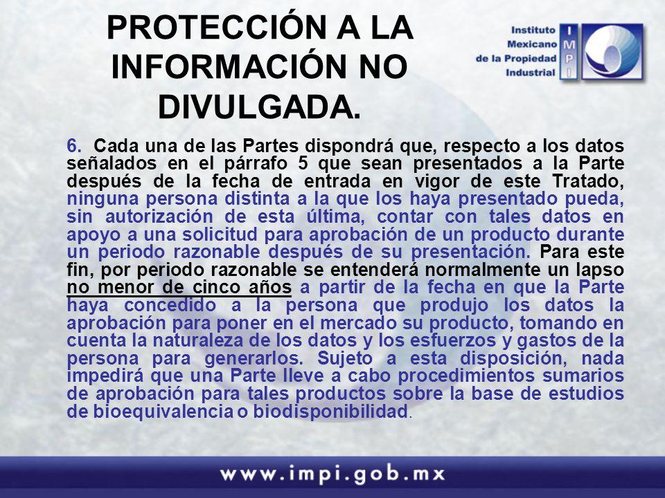 PROTECCIÓN A LA INFORMACIÓN NO DIVULGADA. 6. Cada una de las Partes dispondrá que, respecto a los datos señalados en el párrafo 5 que sean presentados