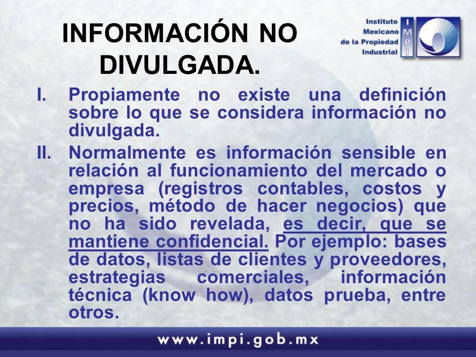 INFORMACIÓN NO DIVULGADA. I.Propiamente no existe una definición sobre lo que se considera información no divulgada. II.Normalmente es información sen