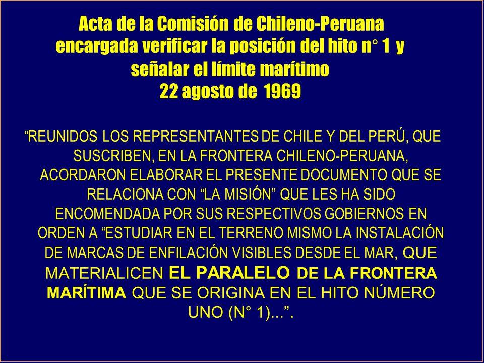 Acta de la Comisión de Chileno-Peruana encargada verificar la posición del hito n° 1 y señalar el límite marítimo 22 agosto de 1969 REUNIDOS LOS REPRESENTANTES DE CHILE Y DEL PERÚ, QUE SUSCRIBEN, EN LA FRONTERA CHILENO-PERUANA, ACORDARON ELABORAR EL PRESENTE DOCUMENTO QUE SE RELACIONA CON LA MISIÓN QUE LES HA SIDO ENCOMENDADA POR SUS RESPECTIVOS GOBIERNOS EN ORDEN A ESTUDIAR EN EL TERRENO MISMO LA INSTALACIÓN DE MARCAS DE ENFILACIÓN VISIBLES DESDE EL MAR, QUE MATERIALICEN EL PARALELO DE LA FRONTERA MARÍTIMA QUE SE ORIGINA EN EL HITO NÚMERO UNO (N° 1)....