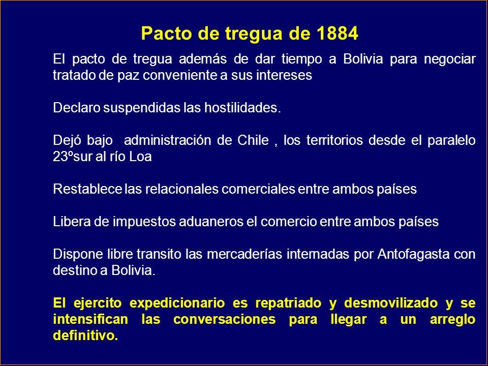 Pacto de tregua de 1884 El pacto de tregua además de dar tiempo a Bolivia para negociar tratado de paz conveniente a sus intereses Declaro suspendidas las hostilidades.