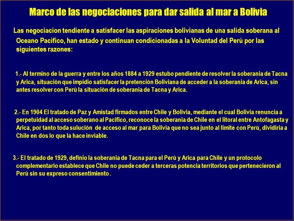 Marco de las negociaciones para dar salida al mar a Bolivia Las negociacion tendiente a satisfacer las aspiraciones bolivianas de una salida soberana al Oceano Pacifico, han estado y continuan condicionadas a la Voluntad del Perú por las siguientes razones: 1.- Al termino de la guerra y entre los años 1884 a 1929 estubo pendiente de resolver la soberania de Tacna y Arica, situación que impidio satisfacer la pretención Boliviana de acceder a la soberania de Arica, sin antes resolver con Perú la situación de soberania de Tacna y Arica.