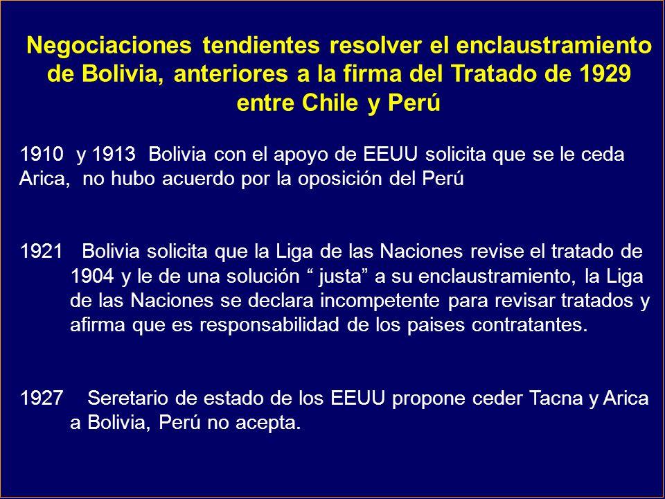 Negociaciones tendientes resolver el enclaustramiento de Bolivia, anteriores a la firma del Tratado de 1929 entre Chile y Perú 1910 y 1913 Bolivia con el apoyo de EEUU solicita que se le ceda Arica, no hubo acuerdo por la oposición del Perú 1921 Bolivia solicita que la Liga de las Naciones revise el tratado de 1904 y le de una solución justa a su enclaustramiento, la Liga de las Naciones se declara incompetente para revisar tratados y afirma que es responsabilidad de los paises contratantes.