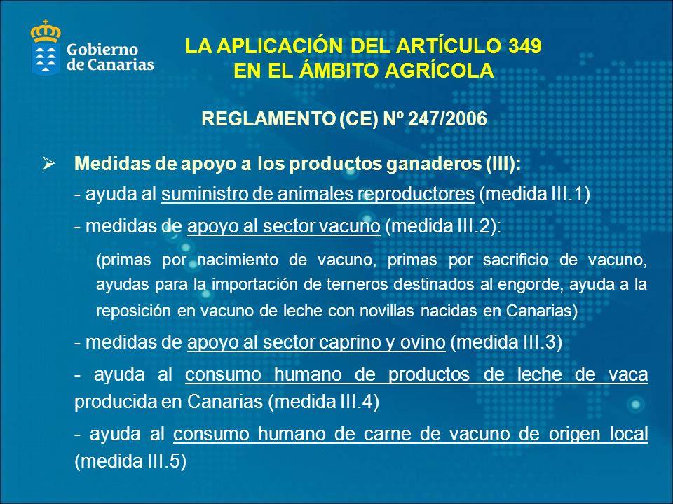 REGLAMENTO (CE) Nº 247/2006 Medidas de apoyo a los productos ganaderos (III): - ayuda al suministro de animales reproductores (medida III.1) - medidas de apoyo al sector vacuno (medida III.2): (primas por nacimiento de vacuno, primas por sacrificio de vacuno, ayudas para la importación de terneros destinados al engorde, ayuda a la reposición en vacuno de leche con novillas nacidas en Canarias) - medidas de apoyo al sector caprino y ovino (medida III.3) - ayuda al consumo humano de productos de leche de vaca producida en Canarias (medida III.4) - ayuda al consumo humano de carne de vacuno de origen local (medida III.5) LA APLICACIÓN DEL ARTÍCULO 349 EN EL ÁMBITO AGRÍCOLA
