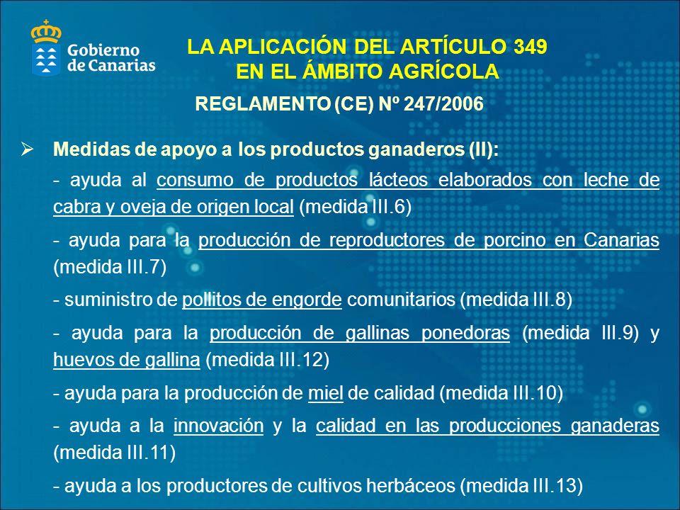 REGLAMENTO (CE) Nº 247/2006 Medidas de apoyo a los productos ganaderos (II): - ayuda al consumo de productos lácteos elaborados con leche de cabra y oveja de origen local (medida III.6) - ayuda para la producción de reproductores de porcino en Canarias (medida III.7) - suministro de pollitos de engorde comunitarios (medida III.8) - ayuda para la producción de gallinas ponedoras (medida III.9) y huevos de gallina (medida III.12) - ayuda para la producción de miel de calidad (medida III.10) - ayuda a la innovación y la calidad en las producciones ganaderas (medida III.11) - ayuda a los productores de cultivos herbáceos (medida III.13) LA APLICACIÓN DEL ARTÍCULO 349 EN EL ÁMBITO AGRÍCOLA