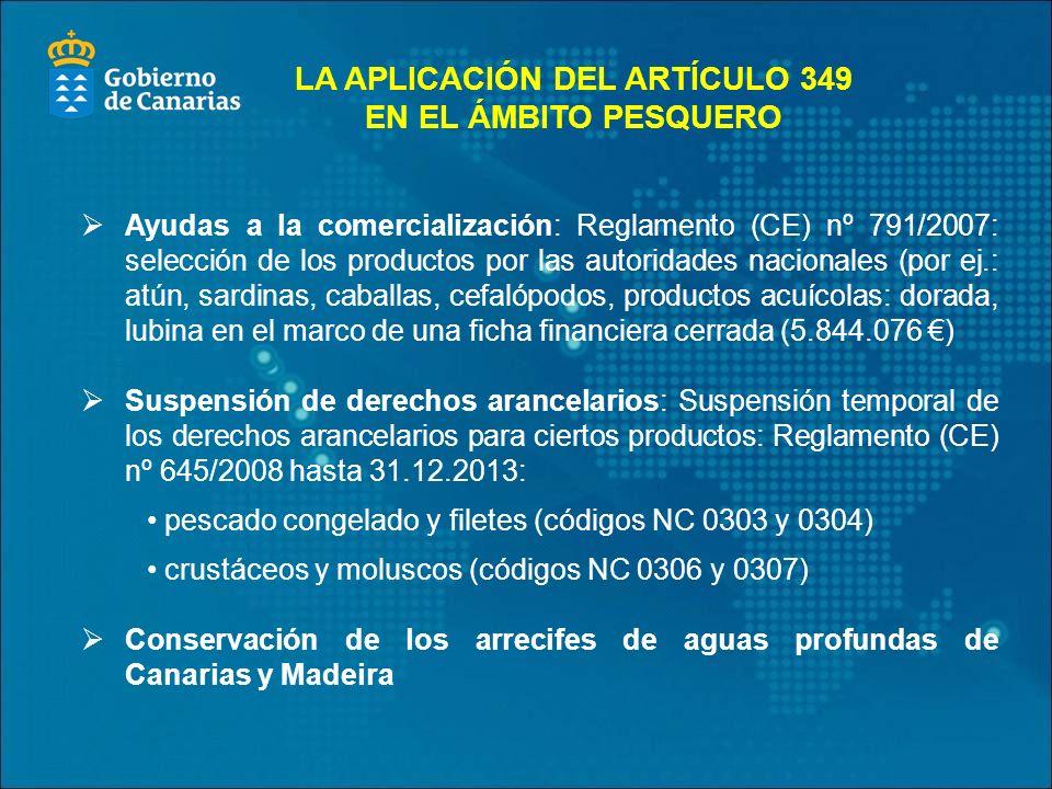 Ayudas a la comercialización: Reglamento (CE) nº 791/2007: selección de los productos por las autoridades nacionales (por ej.: atún, sardinas, caballas, cefalópodos, productos acuícolas: dorada, lubina en el marco de una ficha financiera cerrada (5.844.076 ) Suspensión de derechos arancelarios: Suspensión temporal de los derechos arancelarios para ciertos productos: Reglamento (CE) nº 645/2008 hasta 31.12.2013: pescado congelado y filetes (códigos NC 0303 y 0304) crustáceos y moluscos (códigos NC 0306 y 0307) Conservación de los arrecifes de aguas profundas de Canarias y Madeira LA APLICACIÓN DEL ARTÍCULO 349 EN EL ÁMBITO PESQUERO