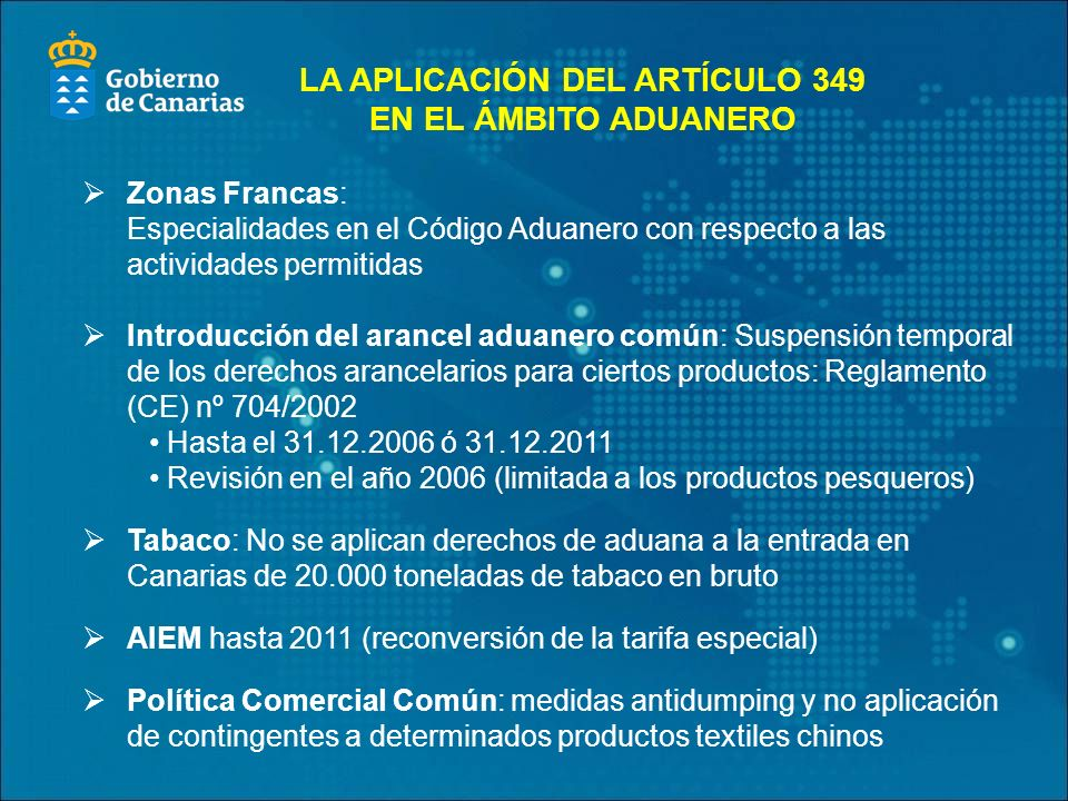 Zonas Francas: Especialidades en el Código Aduanero con respecto a las actividades permitidas Introducción del arancel aduanero común: Suspensión temporal de los derechos arancelarios para ciertos productos: Reglamento (CE) nº 704/2002 Hasta el 31.12.2006 ó 31.12.2011 Revisión en el año 2006 (limitada a los productos pesqueros) Tabaco: No se aplican derechos de aduana a la entrada en Canarias de 20.000 toneladas de tabaco en bruto AIEM hasta 2011 (reconversión de la tarifa especial) Política Comercial Común: medidas antidumping y no aplicación de contingentes a determinados productos textiles chinos LA APLICACIÓN DEL ARTÍCULO 349 EN EL ÁMBITO ADUANERO