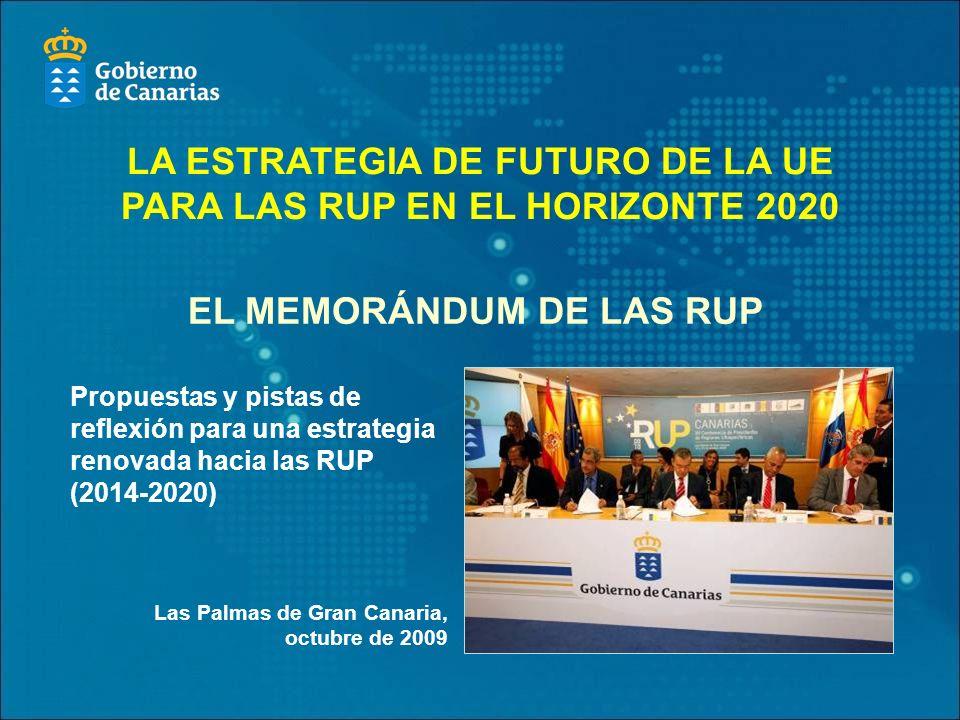 Propuestas y pistas de reflexión para una estrategia renovada hacia las RUP (2014-2020) Las Palmas de Gran Canaria, octubre de 2009 EL MEMORÁNDUM DE LAS RUP LA ESTRATEGIA DE FUTURO DE LA UE PARA LAS RUP EN EL HORIZONTE 2020