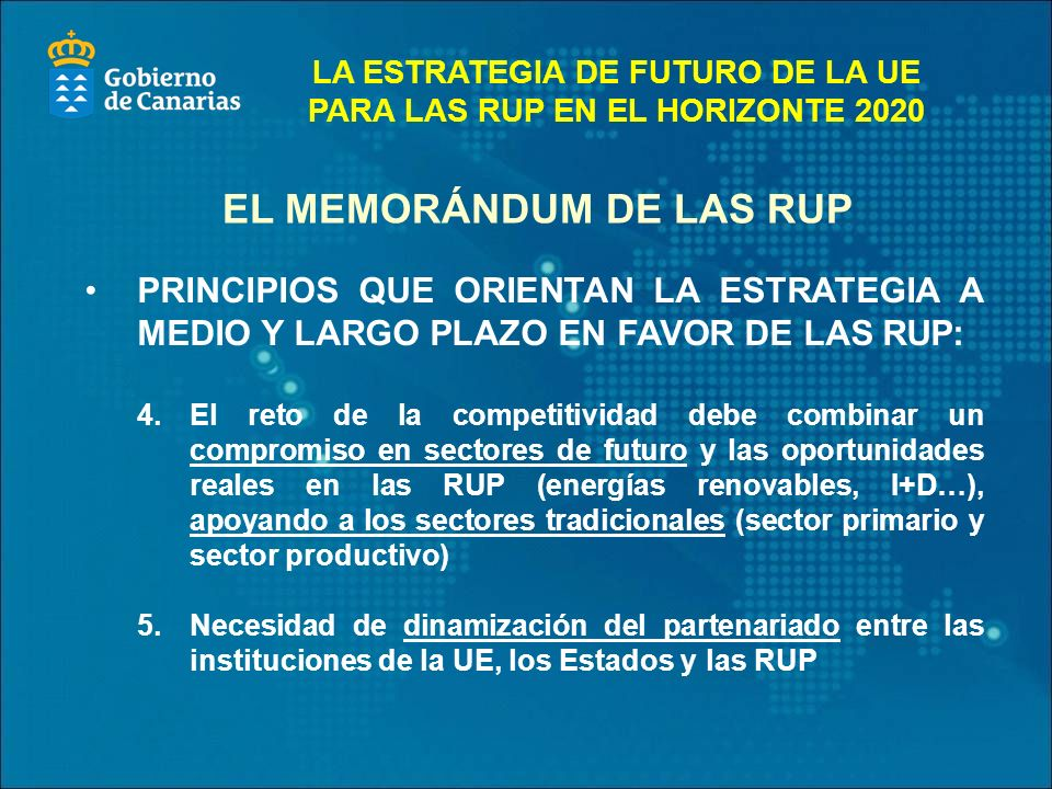 PRINCIPIOS QUE ORIENTAN LA ESTRATEGIA A MEDIO Y LARGO PLAZO EN FAVOR DE LAS RUP: 4.El reto de la competitividad debe combinar un compromiso en sectores de futuro y las oportunidades reales en las RUP (energías renovables, I+D…), apoyando a los sectores tradicionales (sector primario y sector productivo) 5.Necesidad de dinamización del partenariado entre las instituciones de la UE, los Estados y las RUP EL MEMORÁNDUM DE LAS RUP LA ESTRATEGIA DE FUTURO DE LA UE PARA LAS RUP EN EL HORIZONTE 2020