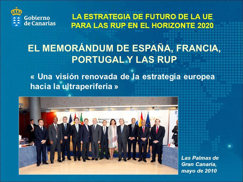 « Una visión renovada de la estrategia europea hacia la ultraperiferia » Las Palmas de Gran Canaria, mayo de 2010 EL MEMORÁNDUM DE ESPAÑA, FRANCIA, PORTUGAL Y LAS RUP LA ESTRATEGIA DE FUTURO DE LA UE PARA LAS RUP EN EL HORIZONTE 2020