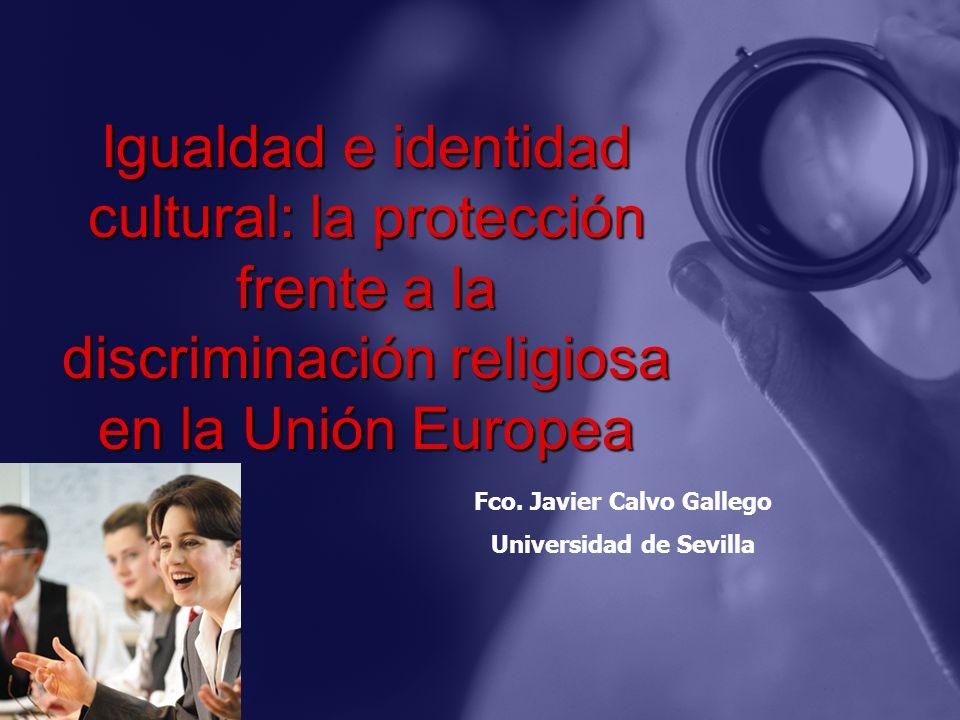 Igualdad e identidad cultural: la protección frente a la discriminación religiosa en la Unión Europea Fco. Javier Calvo Gallego Universidad de Sevilla