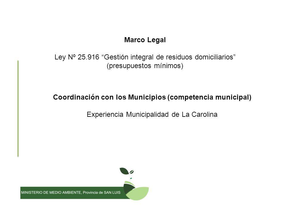 Marco Legal Ley Nº 25.916 Gestión integral de residuos domiciliarios (presupuestos mínimos) Coordinación con los Municipios (competencia municipal) Experiencia Municipalidad de La Carolina
