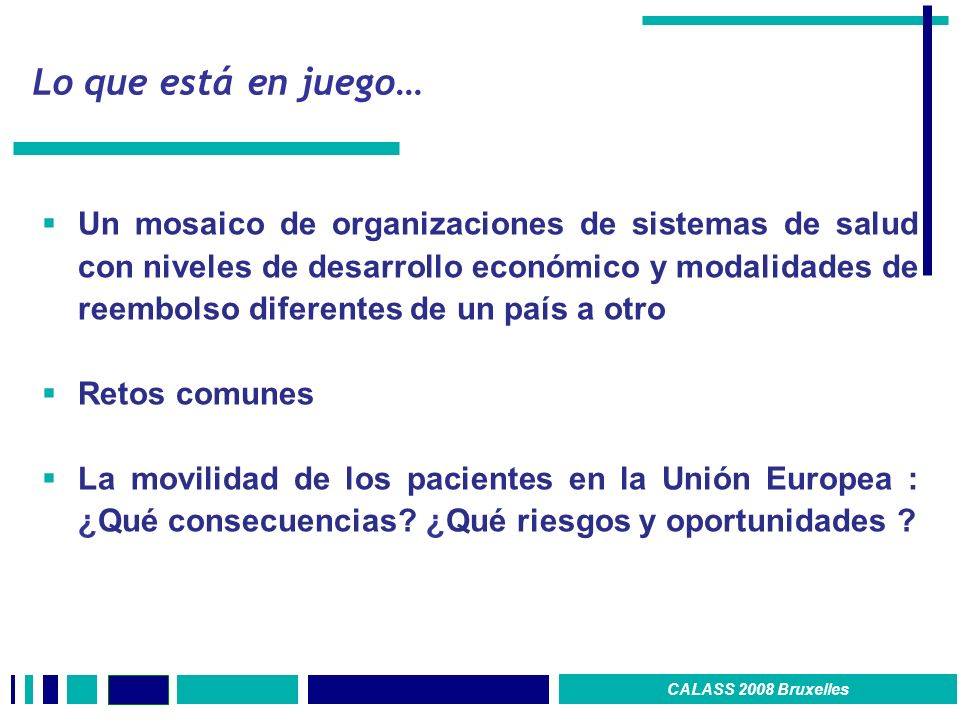 Lo que está en juego… Un mosaico de organizaciones de sistemas de salud con niveles de desarrollo económico y modalidades de reembolso diferentes de un país a otro Retos comunes La movilidad de los pacientes en la Unión Europea : ¿Qué consecuencias.