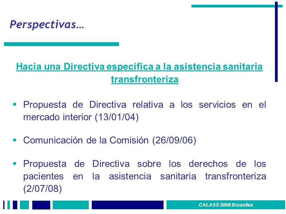 Perspectivas… Hacia una Directiva específica a la asistencia sanitaria transfronteriza Propuesta de Directiva relativa a los servicios en el mercado interior (13/01/04) Comunicación de la Comisión (26/09/06) Propuesta de Directiva sobre los derechos de los pacientes en la asistencia sanitaria transfronteriza (2/07/08) CALASS 2008 Bruxelles