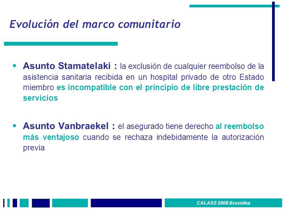 Evolución del marco comunitario Asunto Stamatelaki : la exclusión de cualquier reembolso de la asistencia sanitaria recibida en un hospital privado de otro Estado miembro es incompatible con el principio de libre prestación de servicios Asunto Vanbraekel : el asegurado tiene derecho al reembolso más ventajoso cuando se rechaza indebidamente la autorización previa CALASS 2008 Bruxelles