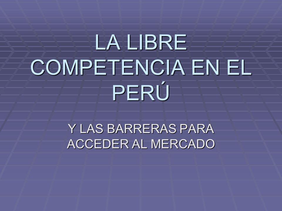 LA LIBRE COMPETENCIA EN EL PERÚ Y LAS BARRERAS PARA ACCEDER AL MERCADO