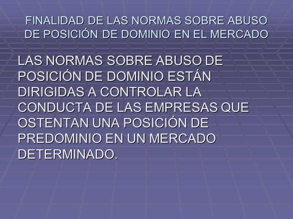 FINALIDAD DE LAS NORMAS SOBRE ABUSO DE POSICIÓN DE DOMINIO EN EL MERCADO LAS NORMAS SOBRE ABUSO DE POSICIÓN DE DOMINIO ESTÁN DIRIGIDAS A CONTROLAR LA