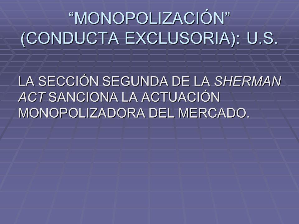 MONOPOLIZACIÓN (CONDUCTA EXCLUSORIA): U.S. LA SECCIÓN SEGUNDA DE LA SHERMAN ACT SANCIONA LA ACTUACIÓN MONOPOLIZADORA DEL MERCADO.