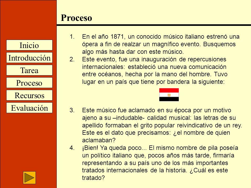Introducción Inicio Tarea Proceso Recursos Evaluación Proceso 1.En el año 1871, un conocido músico italiano estrenó una ópera a fin de realzar un magn