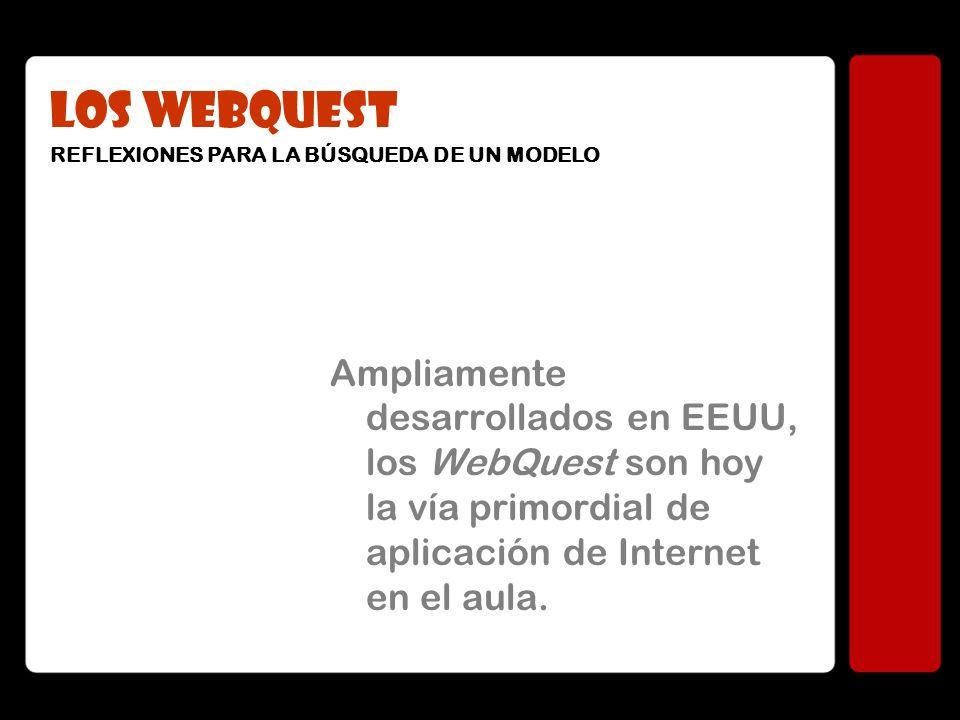 LOS WEBQUEST Ampliamente desarrollados en EEUU, los WebQuest son hoy la vía primordial de aplicación de Internet en el aula. REFLEXIONES PARA LA BÚSQU