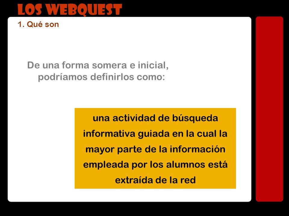 LOS WEBQUEST 1. Qué son De una forma somera e inicial, podríamos definirlos como: una actividad de búsqueda informativa guiada en la cual la mayor par