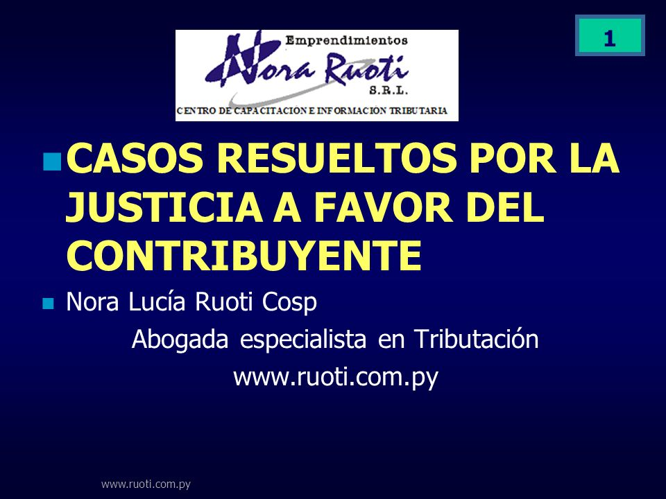 www.ruoti.com.py 1 CASOS RESUELTOS POR LA JUSTICIA A FAVOR DEL CONTRIBUYENTE Nora Lucía Ruoti Cosp Abogada especialista en Tributación www.ruoti.com.p