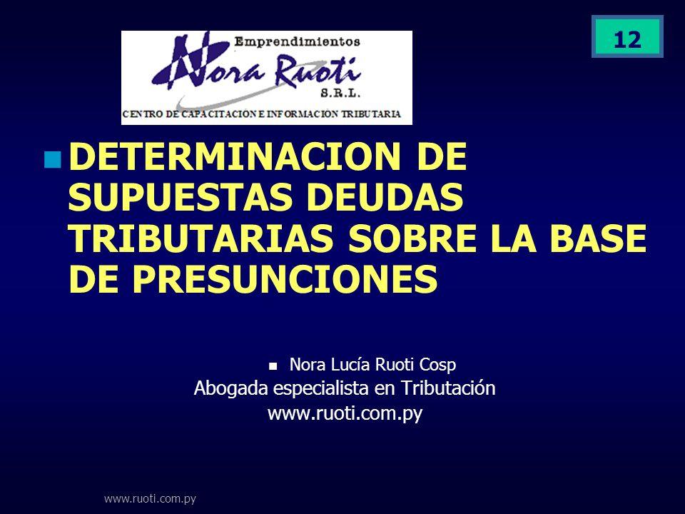 www.ruoti.com.py 12 DETERMINACION DE SUPUESTAS DEUDAS TRIBUTARIAS SOBRE LA BASE DE PRESUNCIONES Nora Lucía Ruoti Cosp Abogada especialista en Tributac