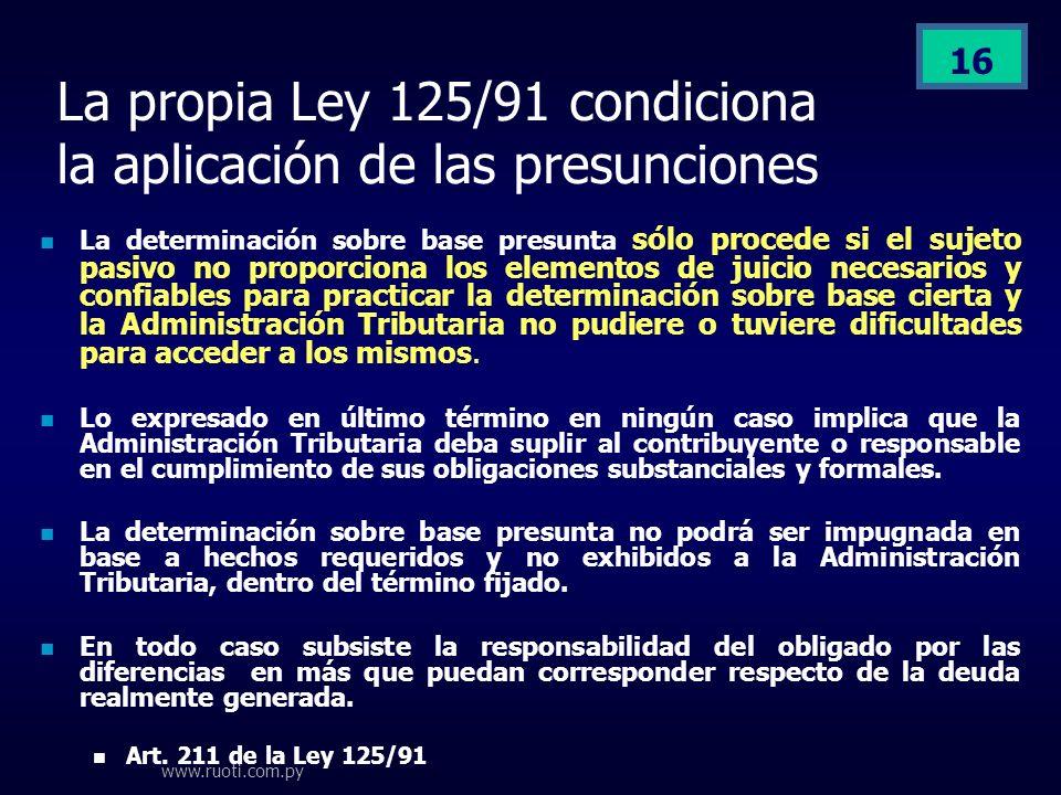 www.ruoti.com.py 16 La propia Ley 125/91 condiciona la aplicación de las presunciones La determinación sobre base presunta sólo procede si el sujeto p