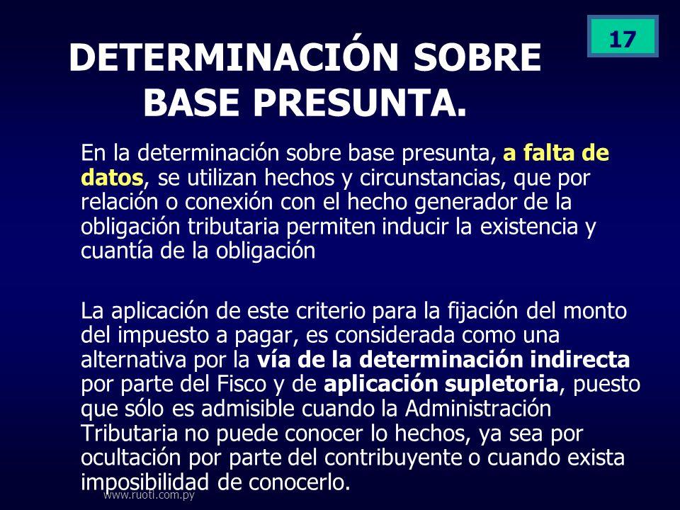 www.ruoti.com.py 17 DETERMINACIÓN SOBRE BASE PRESUNTA. En la determinación sobre base presunta, a falta de datos, se utilizan hechos y circunstancias,