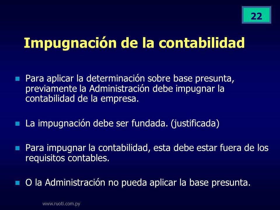 www.ruoti.com.py 22 Impugnación de la contabilidad Para aplicar la determinación sobre base presunta, previamente la Administración debe impugnar la c
