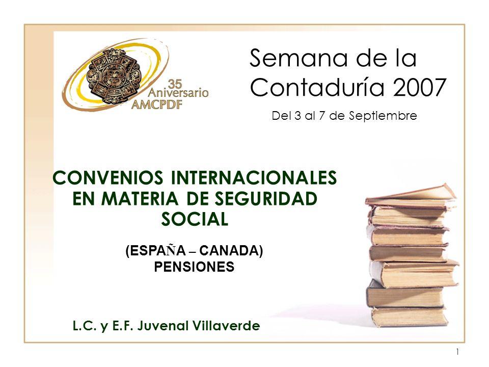 1 Semana de la Contaduría 2007 L.C. y E.F. Juvenal Villaverde CONVENIOS INTERNACIONALES EN MATERIA DE SEGURIDAD SOCIAL Del 3 al 7 de Septiembre (ESPA