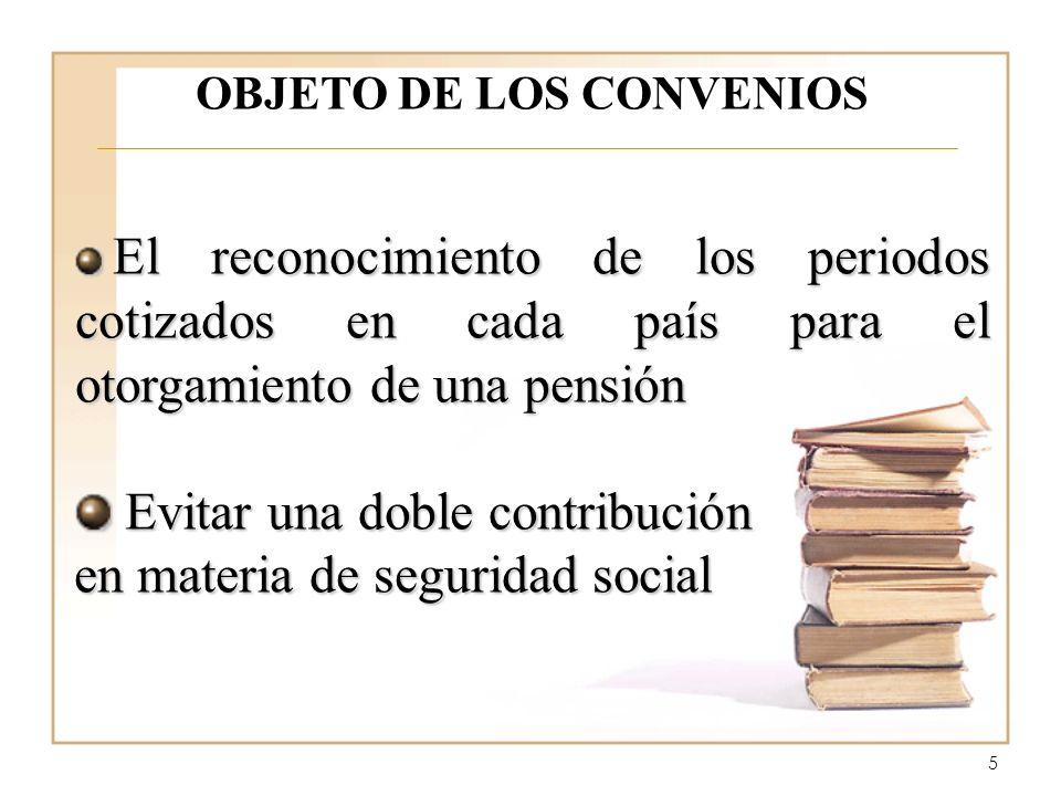 5 OBJETO DE LOS CONVENIOS El reconocimiento de los periodos cotizados en cada país para el otorgamiento de una pensión El reconocimiento de los period