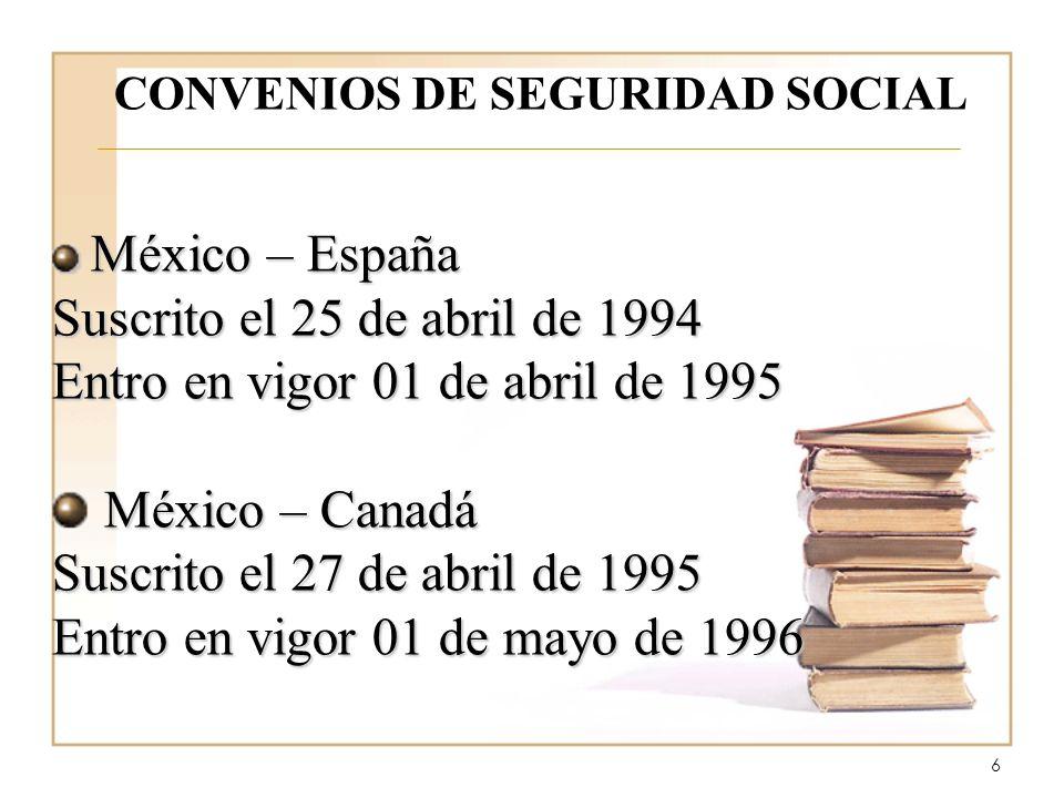 6 CONVENIOS DE SEGURIDAD SOCIAL México – España México – España Suscrito el 25 de abril de 1994 Entro en vigor 01 de abril de 1995 México – Canadá Suscrito el 27 de abril de 1995 Entro en vigor 01 de mayo de 1996