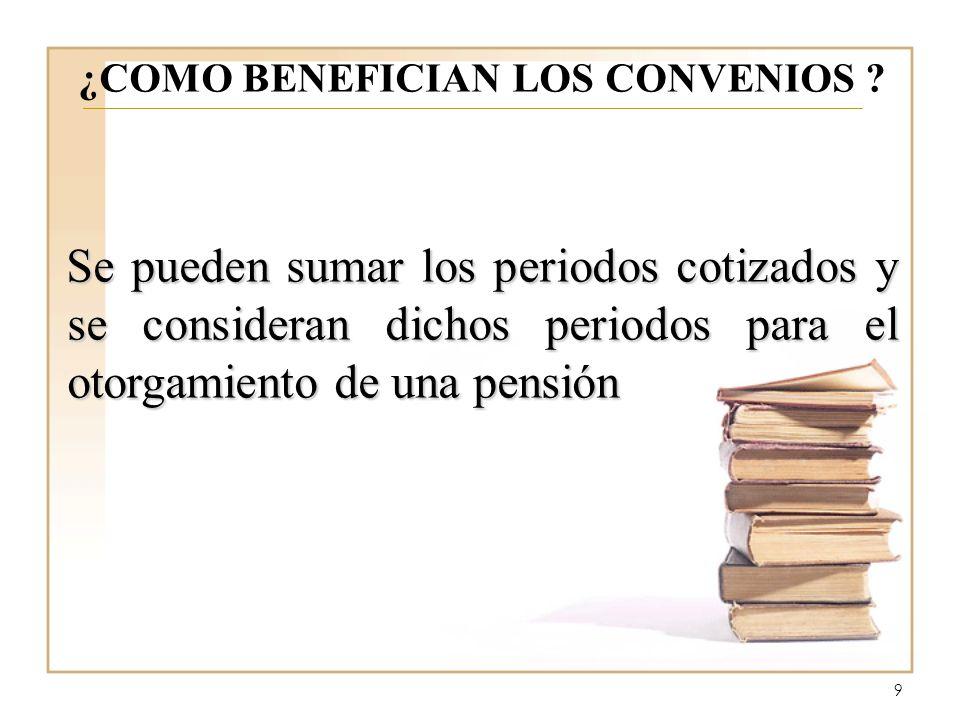 9 ¿COMO BENEFICIAN LOS CONVENIOS ? Se pueden sumar los periodos cotizados y se consideran dichos periodos para el otorgamiento de una pensión