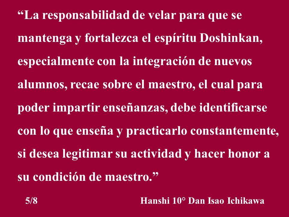 La responsabilidad de velar para que se mantenga y fortalezca el espíritu Doshinkan, especialmente con la integración de nuevos alumnos, recae sobre e