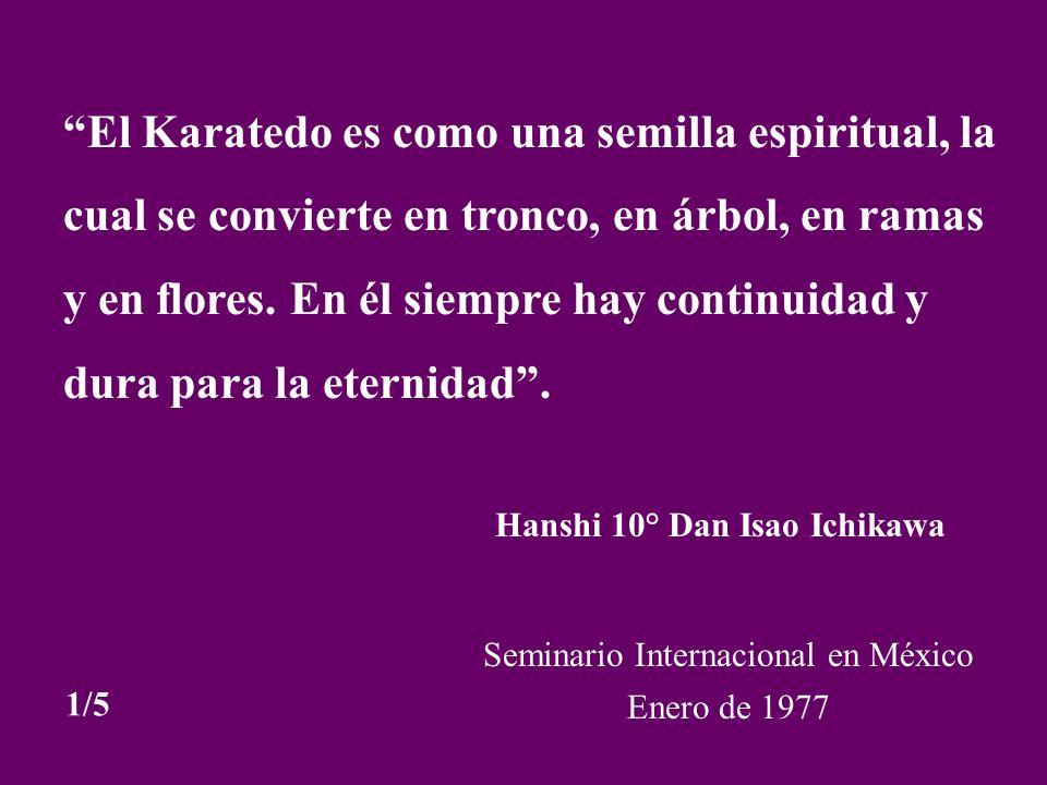 El Karatedo es como una semilla espiritual, la cual se convierte en tronco, en árbol, en ramas y en flores. En él siempre hay continuidad y dura para